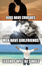 Legend Memes - kids have crushes men have girlfriends legends will be single kids