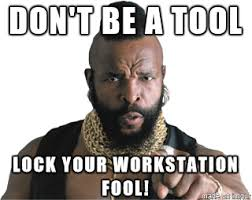 Mr T Meme - whenever somebody leaves their workstation unlocked in our office