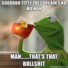 Titty Tuesday Memes - soooooo titty tuesday ain t no mo huh man that s that bullshit