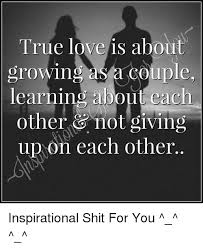 Inspirational Love Memes - true love is about growing a couple learning about each other not