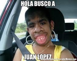 Lopez Meme - hola busco a juan lopez meme de el feo imagenes memes