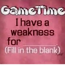 Fill In The Blank Meme - i have a weakness for fill in the blank meme on me me
