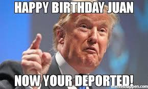 Juan Meme - happy birthday juan now your deported meme donald trump 48515