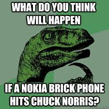 Nokia Brick Meme - what do you think will happen if a nokia brick phone hits chuck