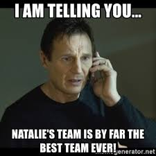 Best Ever Memes - i am telling you natalie s team is by far the best team ever i