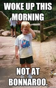 Bonnaroo Meme - woke up this morning not at bonnaroo regretful toddler quickmeme