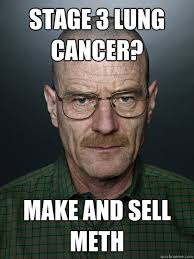 walter white meme stage 3 lung cancer make and sell meth advice