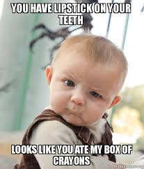 Lipstick Meme - you have lipstick on your teeth looks like you ate my box of