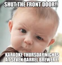 Barrels Meme - shut the front door karaoke thursday nights atseven barrel brewery