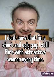 Ugly Guy Meme - don t care that i m a short and ugly guy i still flirt with attractive