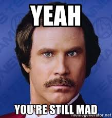 Yeah You Mad Meme - yeah you re still mad ron burgundy meme generator