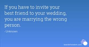 best friend marriage quotes you to invite your best friend to your wedding you are
