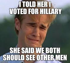 I Voted Meme - i told her i voted for hillary she said we both should see other men