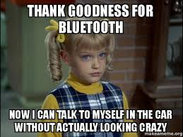 Bluetooth Meme - thank goodness for bluetooth now i can talk to myself in the car