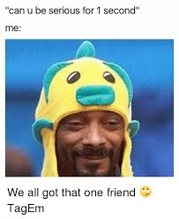 U Serious Meme - can u be serious for 1 second me we all got that one friend tagem