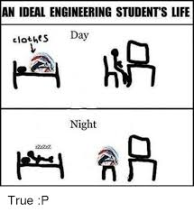 Engineering Student Meme - an ideal engineering students life clothes day night true p meme