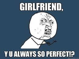 Perfect Girlfriend Meme - 25 best memes about perfect girlfriend perfect girlfriend