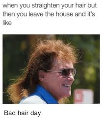 Bad Hair Day Meme - when you straighten your hair but then you leave the house and it s
