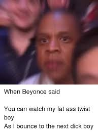 Fat Ass Meme - when beyonce said you can watch my fat ass twist boy as i bounce