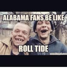 Roll Tide Meme - alabama fans be like roll tide meme on me me