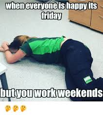 I Work Weekends Meme - wheneveryoneis happy its friday but you work weekends