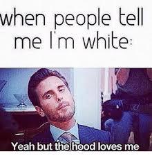 Im White Meme - when people tell me i m white yeah but the hood loves me meme on me me