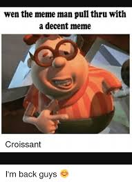 Decent Meme - wen the meme man pull thru with a decent meme croissant i m back