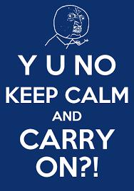 Original Keep Calm Meme - y u no guy keep calm and carry on keep calm and carry on know