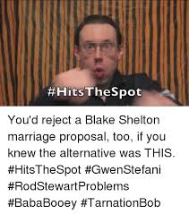 Wedding Proposal Meme - you d reject a blake shelton marriage proposal too if you knew the