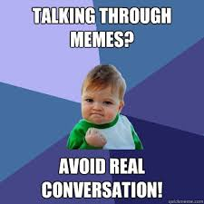 Talking Meme - talking through memes avoid real conversation success kid