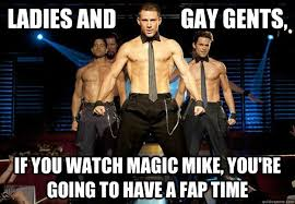 Magic Mike Meme - ladies and gay gents if you watch magic mike you re going to