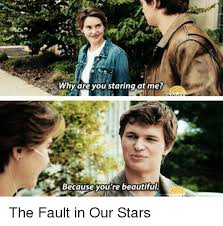 The Fault In Our Stars Meme - why are you staring at me because you re beautiful the fault in our