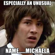 Michaela Meme - especially an unusual name michaela conspiracy keanu meme