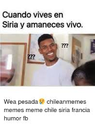 Chilean Memes - cuando vives en siria y amaneces vivo wea pesada chileanmemes