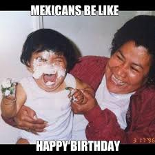 Funny Memes About Mexicans - 37 tweets that mexicans would understand singing happy birthday