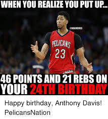 Anthony Davis Memes - when you realize you put up pelicans 23 46 pointsand21rebs on your