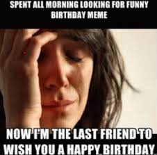 Funny Birthday Meme For Friend - spent all morning looking for funny birthday meme now i m the last