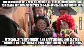Pagan Easter Meme - in finlandchildrenalsogoaroundtheneighbourhoodasking for candy