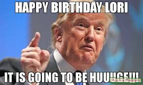 Lori Meme - happy birthday lori it is going to be huuuge meme donald trump