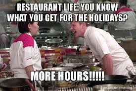Restaurant Memes - restaurant life you know what you get for the holidays more