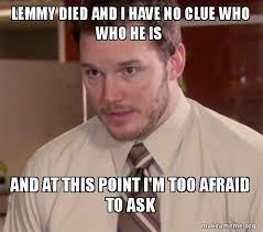 Lemmy Meme - lemmy died and i have no clue who who he is and at this point i m