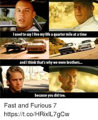 Fast And Furious Meme - i used to say live mylife a quarter mile at atime and think that s