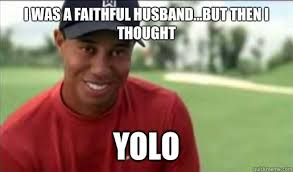Tiger Woods Memes - i was a faithful husband but then i thought yolo tiger woods