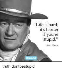 John Wayne Memes - life is hard it s harder if you re stupid john wayne shared truth