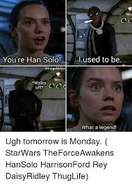 Solo Meme - you re han solo i used to be walks oo off what a legend ugh