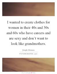 i wanted to create clothes for women in their 40s and 50s and