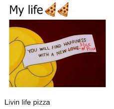 New Love Memes - my life you will find happiness with a new love livin life pizza