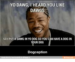 Yo Dog Meme - yo dawg i heard you like dawgs so i put a dawg in yo dog so you