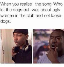 Who Let The Dogs Out Meme - when you realise the song who let the dogs out was about ugly