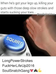 Squirt Meme - when he s got your legs up killing your guts with those deep slow